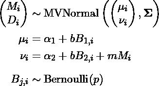 \begin{align*} \begin{pmatrix}M_i \\ D_i \end{pmatrix} &\sim \text{MVNormal}\left(  \begin{pmatrix} \mu_i \\ \nu_i \end{pmatrix} , \mathbf \Sigma \right) \\ \mu_i &= \alpha_1 + b B_{1,i} \\ \nu_i &= \alpha_2 + b B_{2,i} + m M_i \\[6pt] B_{j,i} &\sim \text{Bernoulli}(p) \end{align*}
